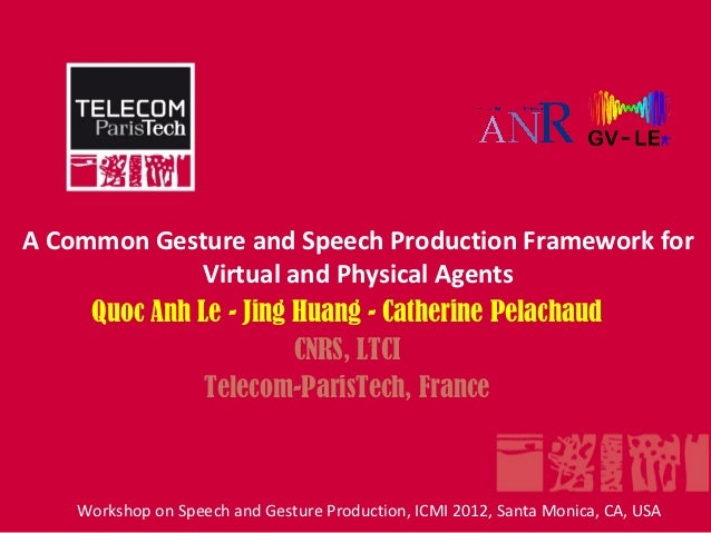 A Common Gesture and Speech Production Framework for              Virtual and Physical Agents     Quoc Anh Le - Jing Huang...