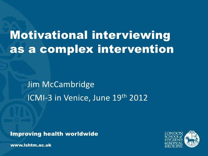 Motivational interviewingas a complex intervention      Jim McCambridge      ICMI-3 in Venice, June 19th 2012Improving hea...