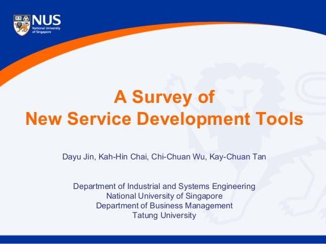 A Survey of New Service Development Tools Dayu Jin, Kah-Hin Chai, Chi-Chuan Wu, Kay-Chuan Tan Department of Industrial and...