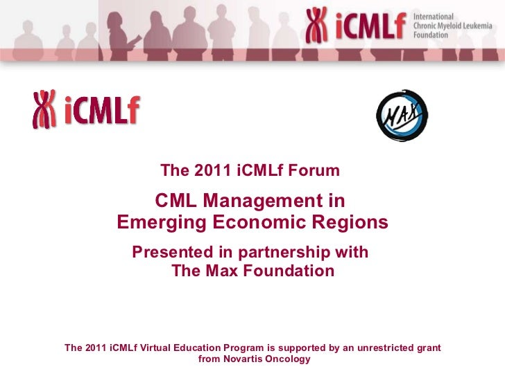 The 2011 iCMLf  Forum   CML Management in  Emerging Economic Regions Presented in partnership with  The Max Foundation The...