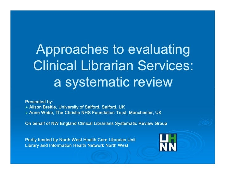 Approaches to evaluating   Clinical Librarian Services:       a systematic reviewPresented by:  Alison Brettle, University...