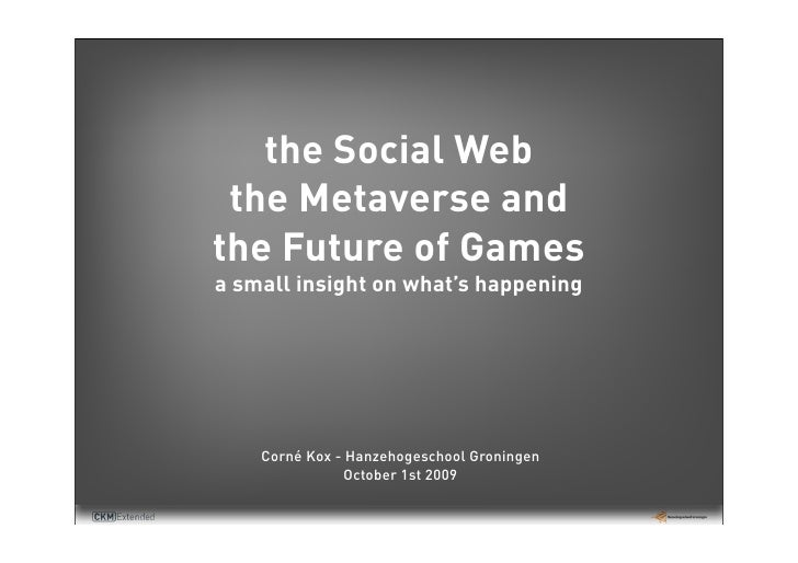 the Social Web  the Metaverse and the Future of Games a small insight on what's happening         Corné Kox - Hanzehogesch...