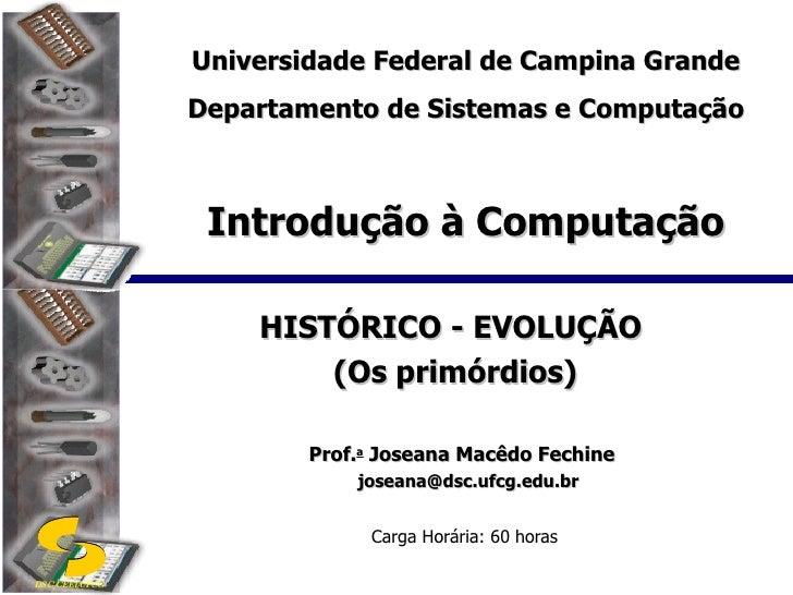 Introdução à Computação HISTÓRICO - EVOLUÇÃO  (Os primórdios) Prof. a  Joseana Macêdo Fechine [email_address] Carga Horári...