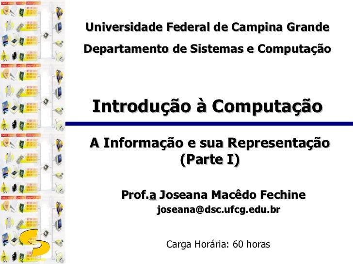 Introdução à Computação A Informação e sua Representação (Parte I) Prof. a  Joseana Macêdo Fechine [email_address] Carga H...