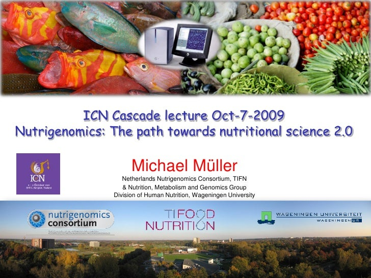 ICN Cascade lecture Oct-7-2009 Nutrigenomics: The path towards nutritional science 2.0                        Michael Müll...