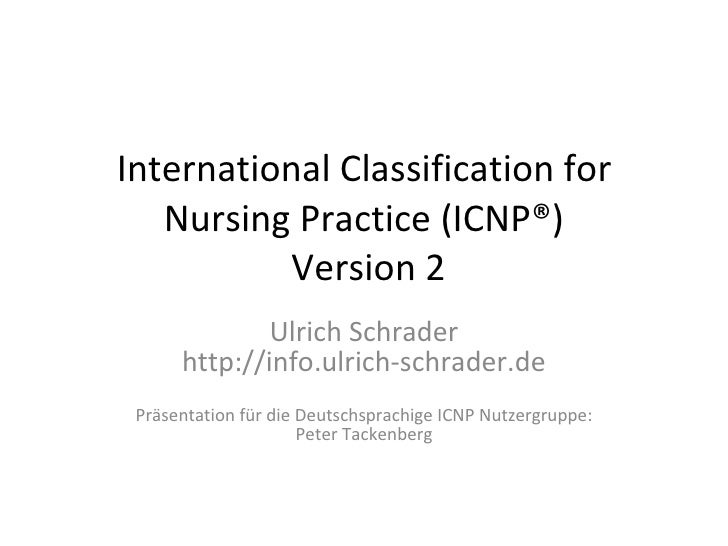 International Classification for Nursing Practice ( ICNP® )  Version 2 Ulrich Schrader http://info.ulrich-schrader.de Präs...