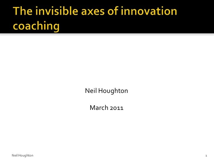 The invisible axes of innovation coaching<br />Neil Houghton<br />March 2011<br />Neil Houghton<br />1<br />