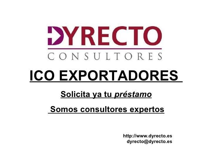 ICO EXPORTADORES     Solicita ya tu préstamo  Somos consultores expertos                     http://www.dyrecto.es        ...