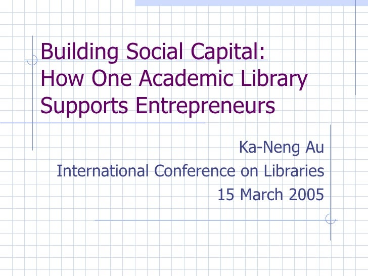 Building Social Capital:  How One Academic Library Supports Entrepreneurs Ka-Neng Au International Conference on Libraries...