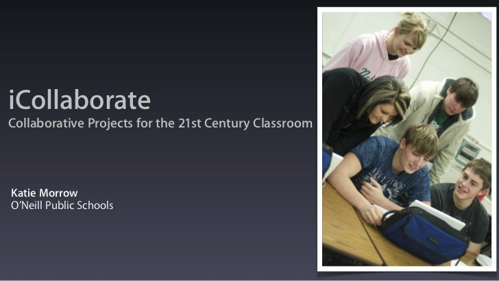 iCollaborateCollaborative Projects for the 21st Century ClassroomKatie MorrowO'Neill Public Schools