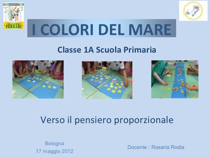 I COLORI DEL MARE        Classe 1A Scuola Primaria Verso il pensiero proporzionale   Bologna                         Docen...