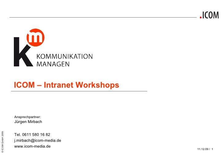 ICOM – Intranet Workshops Ansprechpartner: Jürgen Mirbach  Tel. 0611 580 16 82 [email_address] www.icom-media.de