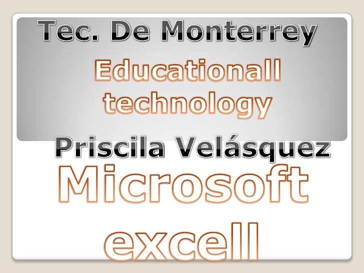 Tec. De Monterrey<br />Educationalltechnology<br />Priscila Velásquez<br />Microsoft excell<br />