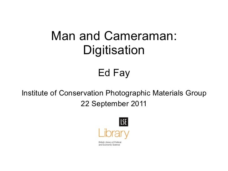 Ed Fay Institute of Conservation Photographic Materials Group 22 September 2011 Man and Cameraman: Digitisation