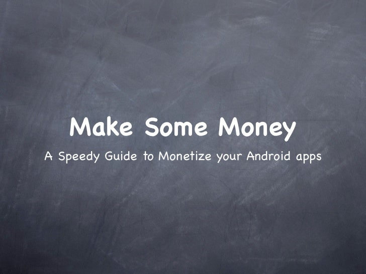 Make Some MoneyA Speedy Guide to Monetize your Android apps