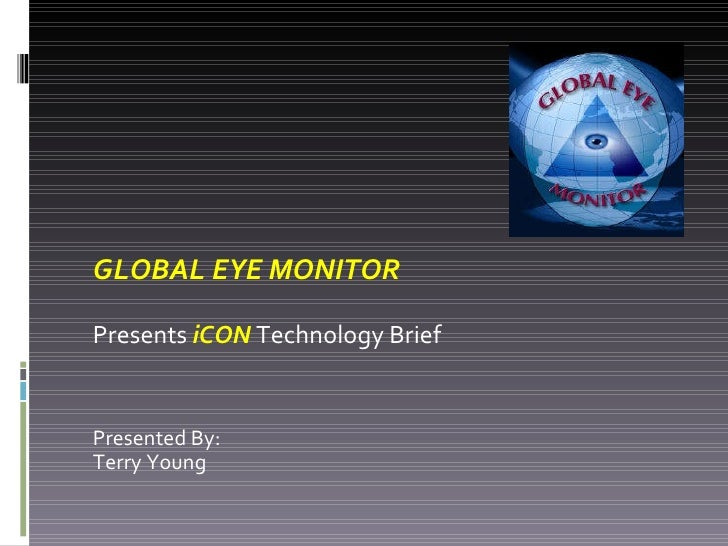 GLOBAL EYE MONITOR Presents  iCON  Technology Brief  Presented By: Terry Young