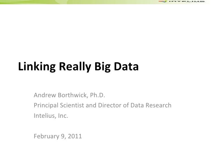 Linking Really Big Data Andrew Borthwick, Ph.D. Principal Scientist and Director of Data Research Intelius, Inc. February ...