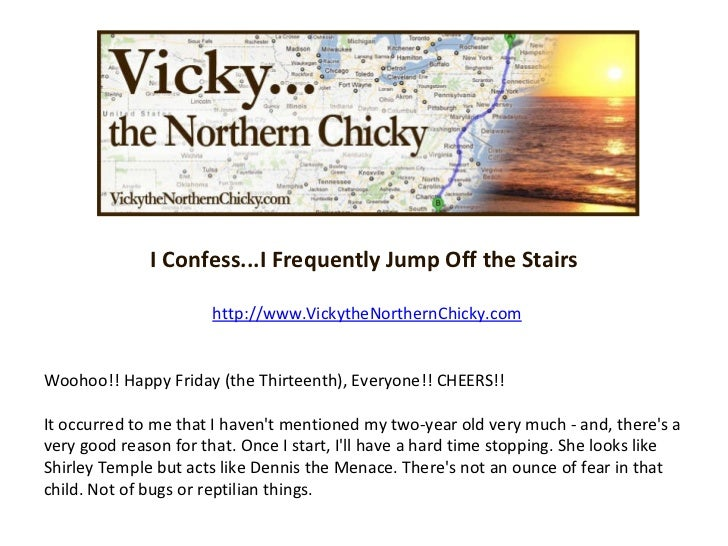 I Confess...I Frequently Jump Off the Stairs http://www.VickytheNorthernChicky.com Woohoo!! Happy Friday (the Thirteenth),...
