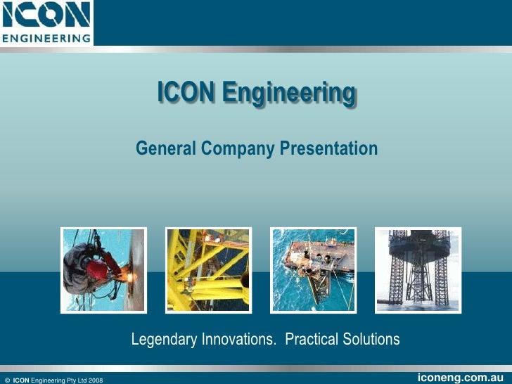 ©  ICON Engineering Pty Ltd 2008<br />ICON Engineering<br />General Company Presentation<br />Legendary Innovations.  Prac...
