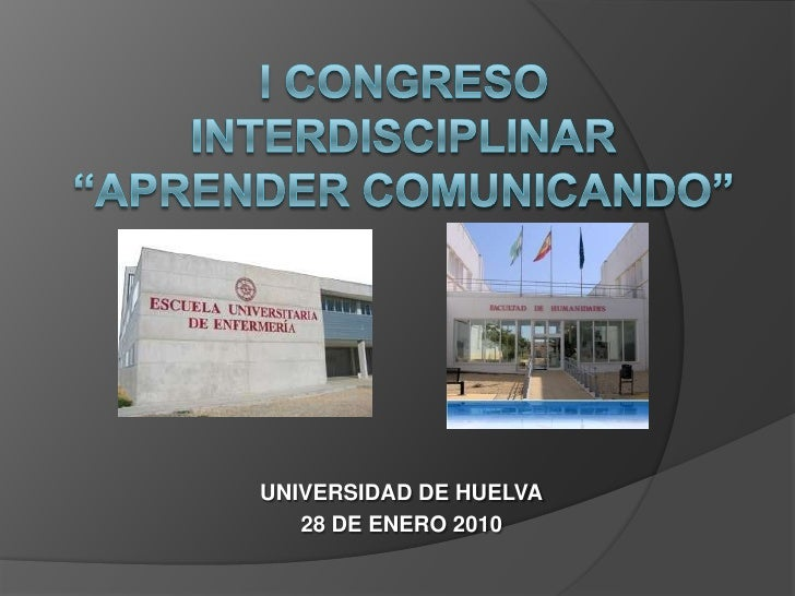 """I CONGRESO  interdisciplinar""""Aprender comunicando""""<br />UNIVERSIDAD DE HUELVA<br />28 DE ENERO 2010<br />"""