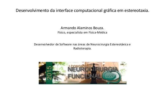 Desenvolvimento da interface computacional gráfica em estereotaxia. Armando Alaminos Bouza. Físico, especialista em Física...