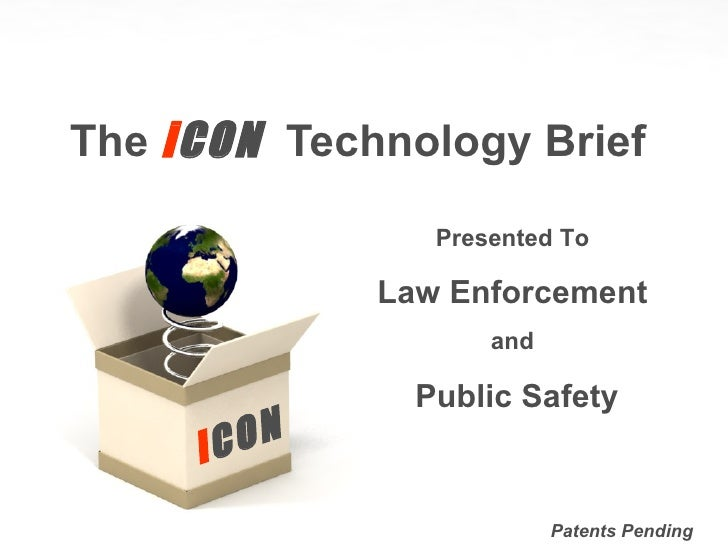 The  i CON  Technology Brief i CON Patents Pending Presented To Law Enforcement and Public Safety