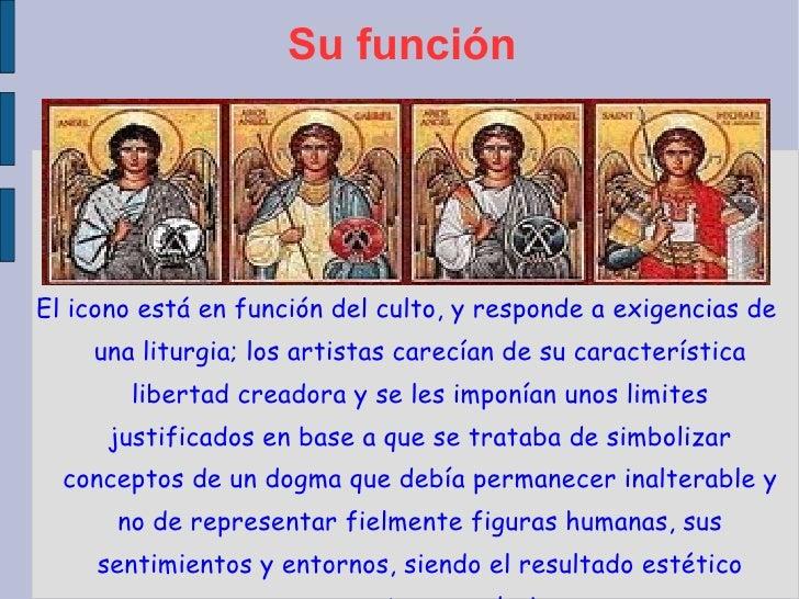 Su función El icono está en función del culto, y responde a exigencias de una liturgia; los artistas carecían de su caract...