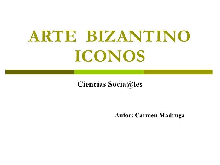ARTE  BIZANTINO ICONOS Ciencias Socia@les Autor: Carmen Madruga