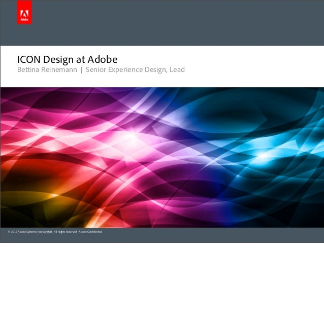 ICON Design at Adobe       Bettina Reinemann   Senior Experience Design, Lead© 2013 Adobe Systems Incorporated. All Rights...