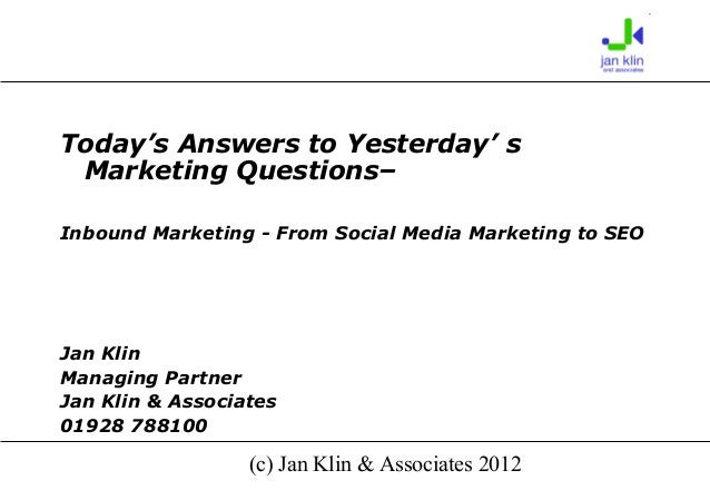 Today's Answers to Yesterday' s Marketing Questions–Inbound Marketing - From Social Media Marketing to SEOJan KlinManaging...