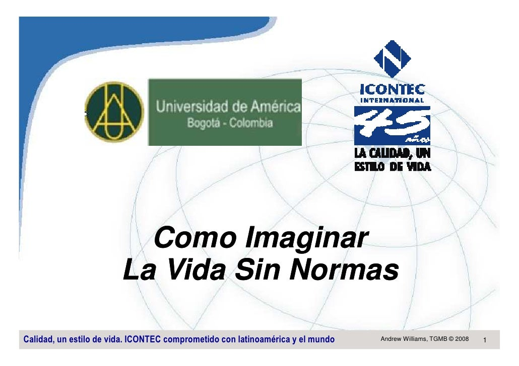 Como Imaginar                         La Vida Sin Normas  Calidad, un estilo de vida. ICONTEC comprometido con latinoaméri...