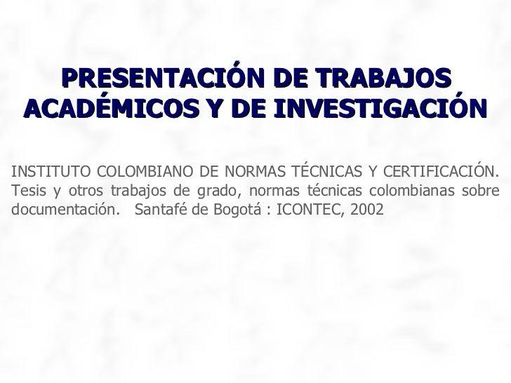 INSTITUTO COLOMBIANO DE NORMAS TÉCNICAS Y CERTIFICACIÓN. Tesis y otros trabajos de grado, normas técnicas colombianas sobr...