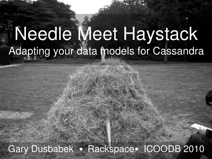 Needle Meet HaystackAdapting your data models for Cassandra<br />Gary Dusbabek  •  Rackspace•  ICOODB 2010<br />