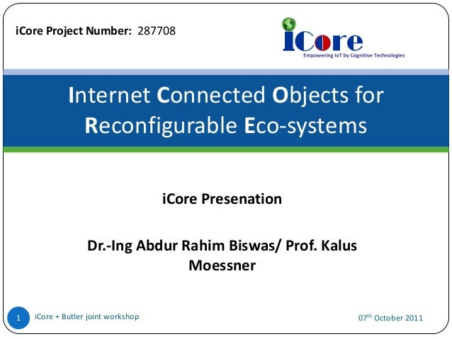 iCore Project Number: 287708  Internet Connected Objects for Reconfigurable Eco-systems iCore Presenation  Dr.-Ing Abdur R...