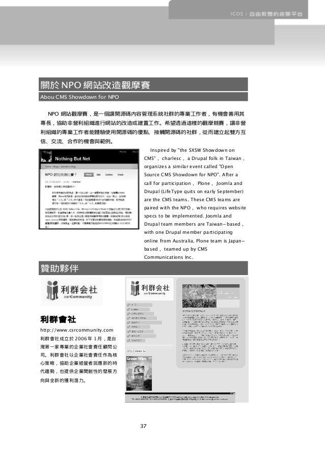 關於 NPO 網站改造觀摩賽 Abou CMS Showdown for NPO NPO 網站觀摩賽,是一個讓開源碼內容管理系統社群的專業工作者,有機會善用其 專長,協助非營利組織進行網站的改造或建置工作。希望透過這樣的觀摩競賽,讓非營 利組織...