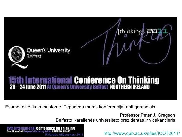 Esame tokie, kaip mąstome. Tepadeda mums konferencija tapti geresniais. Professor Peter J. Gregson Belfasto Karalienės uni...