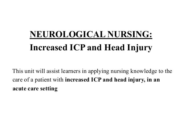 NEUROLOGICAL NURSING: Increased ICP and Head Injury This unit will assist learners in applying nursing knowledge to the ca...