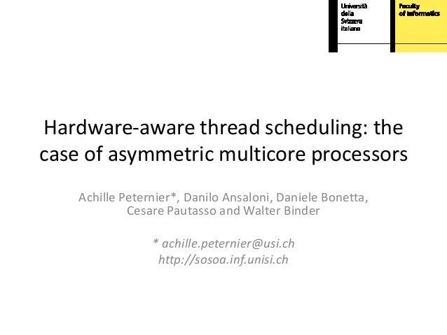 Hardware-aware thread scheduling: thecase of asymmetric multicore processors    Achille Peternier*, Danilo Ansaloni, Danie...