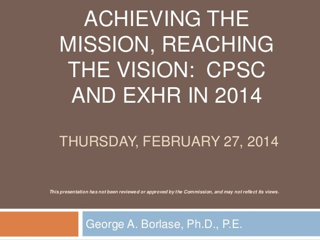 ACHIEVING THE MISSION, REACHING THE VISION: CPSC AND EXHR IN 2014 THURSDAY, FEBRUARY 27, 2014 George A. Borlase, Ph.D., P....