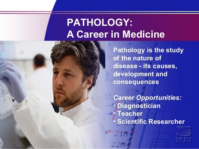 PATHOLOGY: A Career in Medicine Pathology is the study of the nature of disease - its causes, development and consequences...