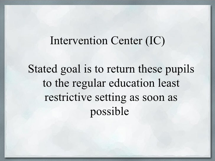 Intervention Center (IC)Stated goal is to return these pupils   to the regular education least    restrictive setting as s...