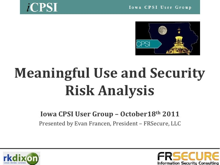 Meaningful Use and Security      Risk Analysis   Iowa CPSI User Group – October18th 2011   Presented by Evan Francen, Pres...