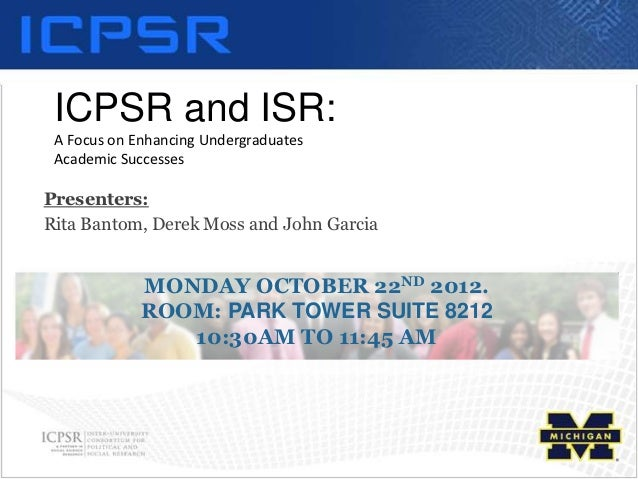 ICPSR and ISR: A Focus on Enhancing Undergraduates Academic SuccessesPresenters:Rita Bantom, Derek Moss and John Garcia   ...