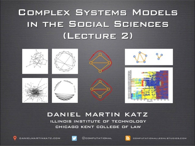 Complex Systems Models in the Social Sciences (Lecture 2) daniel martin katz illinois institute of technology chicago kent...