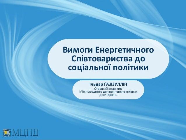 Вимоги Енергетичного  Співтовариства до соціальної політики        Ільдар ҐАЗІЗУЛЛІН           Старший аналітик   Міжнарод...