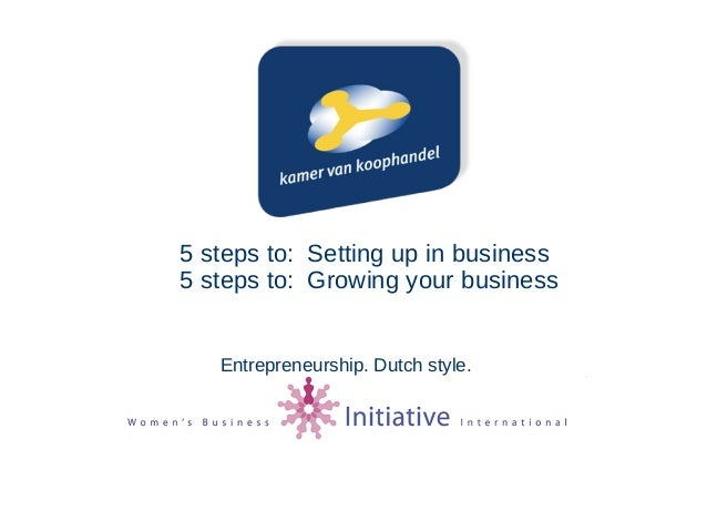 5 steps to: Setting up in business 5 steps to: Growing your business Entrepreneurship. Dutch style.