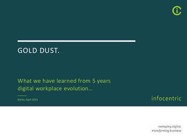 GOLD DUST. What we have learned from 5 years digital workplace evolution… Berlin, April 2014