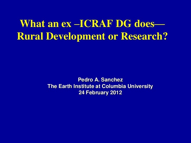 What an ex –ICRAF DG does—Rural Development or Research?                  Pedro A. Sanchez      The Earth Institute at Col...