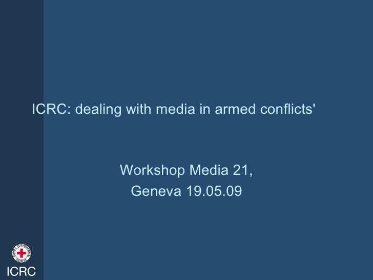ICRC: dealing with media in armed conflicts'                 Workshop Media 21,               Geneva 19.05.09