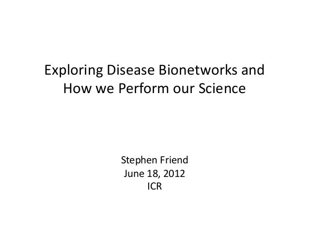 Exploring	  Disease	  Bionetworks	  and	     How	  we	  Perform	  our	  Science	  	                  Stephen	  Friend	    ...